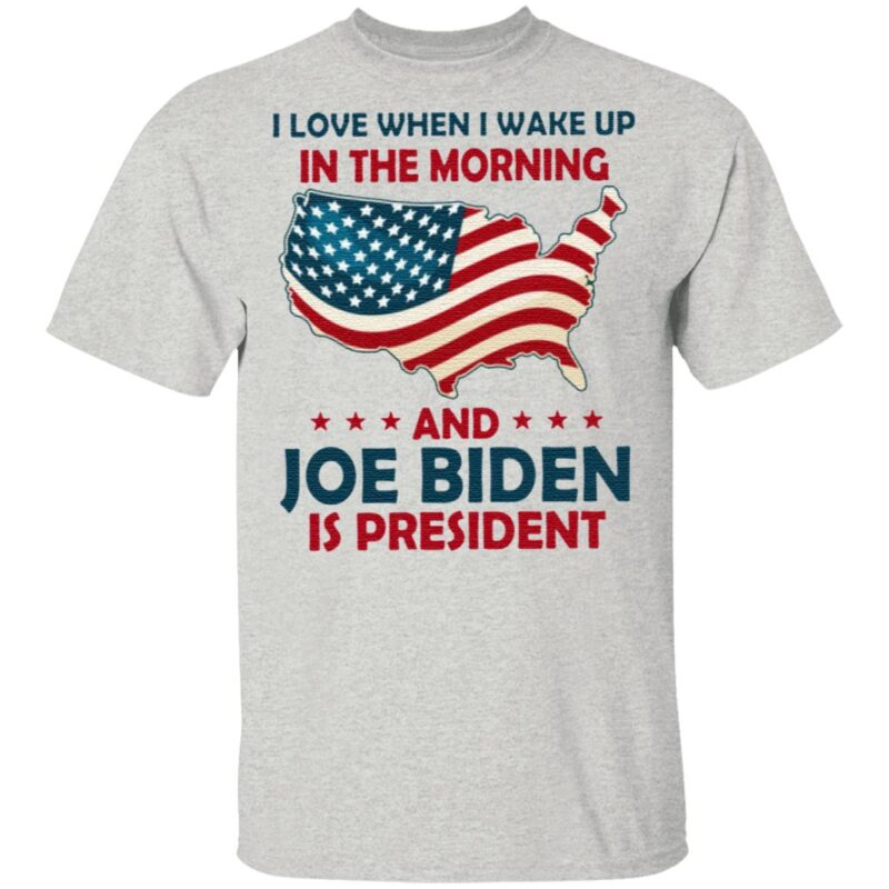 I Love When I Wake Up In The Morning And Joe Biden Is President TShirt