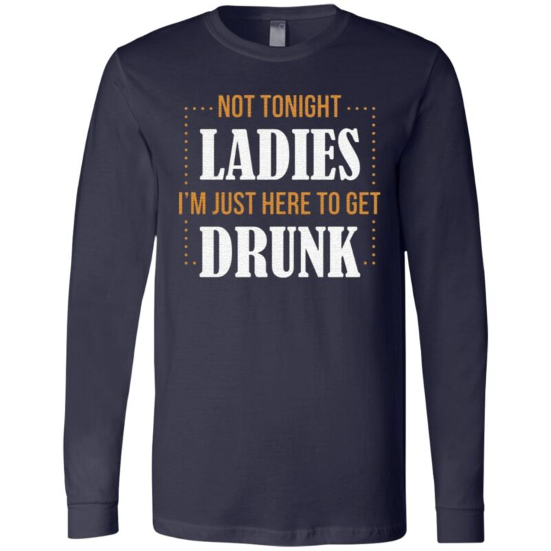 Not Tonight Ladies I'm Just Here To Get Drunk T Shirt