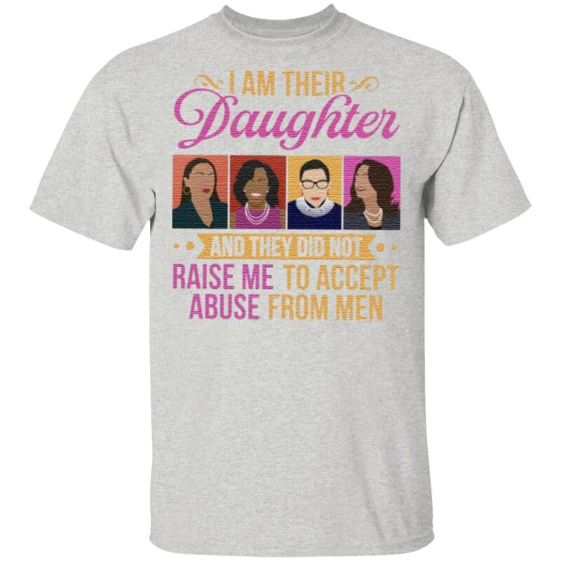 I'm Their Daughter and They Did Not Raise Me to Accept Abuse RBG Michelle Kamala Feminist T-Shirt