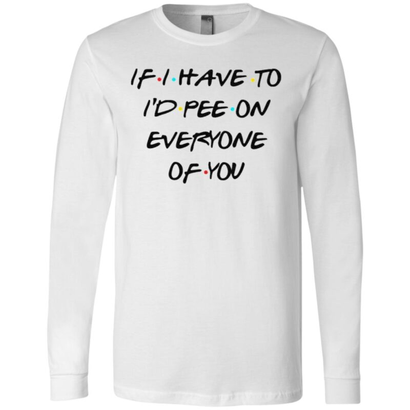 If I Have To I'd Pee On Everyone Of You T Shirt