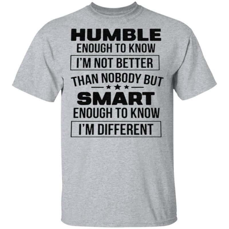 Humble Enough To Know I'm Not Better Than Nobody But Smart Enough To Know I'm Different T Shirt
