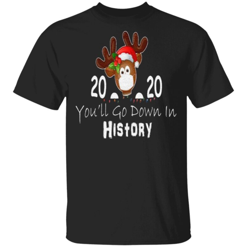 Reindeer Face Mask 2020 You'll Go Down In History Merry Christmas T Shirt