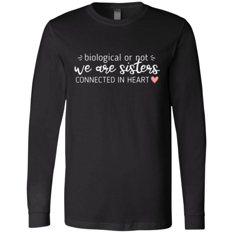 Biological Or Not We Are Sisters Connected In Heart T Shirt