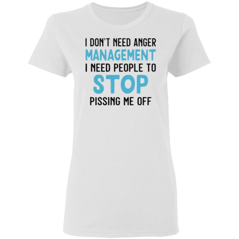 I Don't Need Anger Management I Need People To Stop Pissing Me Off T Shirt