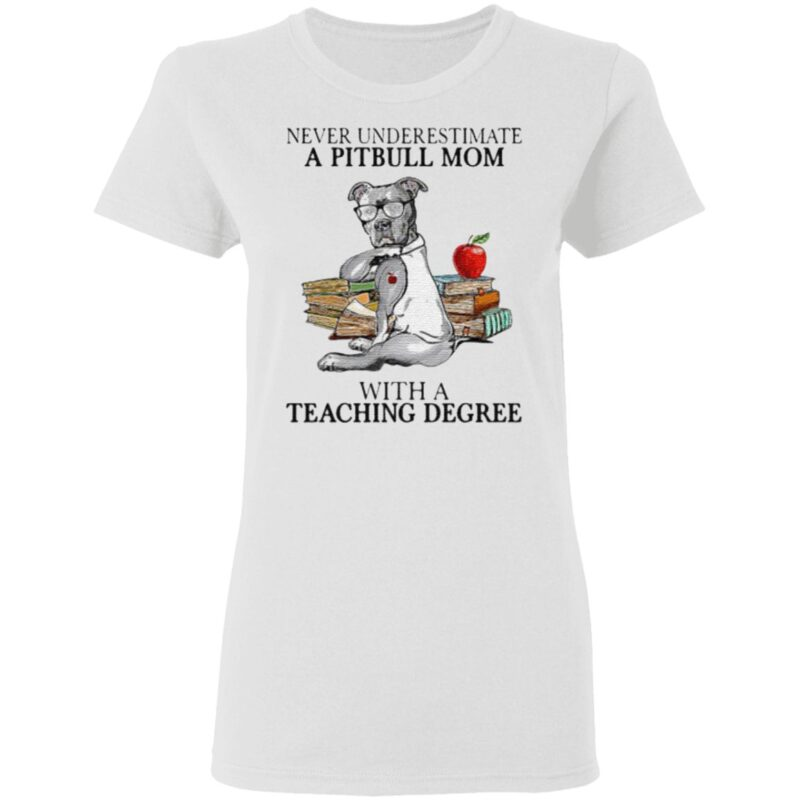 Never Underestimate A Pitbull Mom With A Teaching Degree T-Shirt