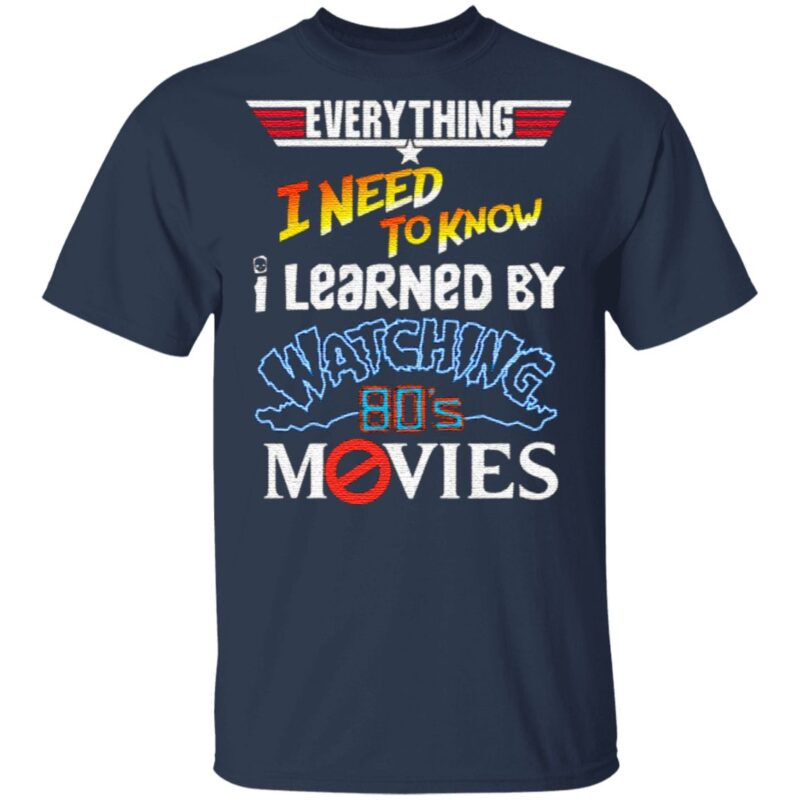 Everything I Need To Know I Learned By Watching 80's Movies T Shirt
