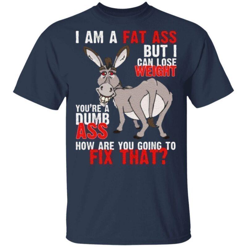 I Am A Fat Ass But I Can Lose Weight You're A Dumb Ass Funny Donkey T-Shirt