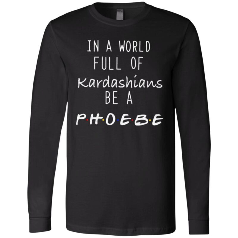 In A World Full Of Kardashians Be A Phoebe T Shirt