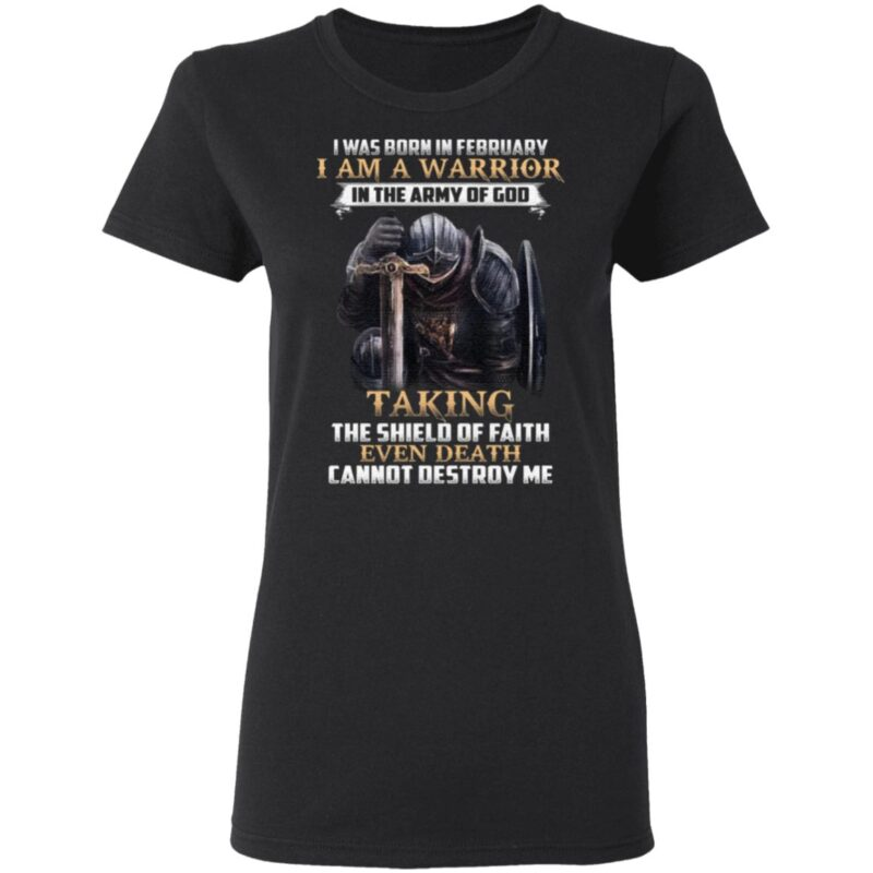 I Was Born In February I Am Warrior In The Army Of God Taking The Shield Of Faith Even Death Cannot Destroy Me TShirt