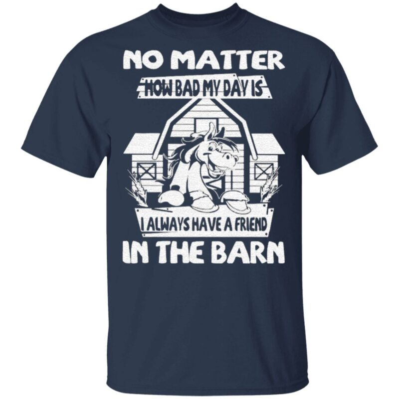 No Matter How Bad My Day Is I Always Have A Friend In The Barn T Shirt