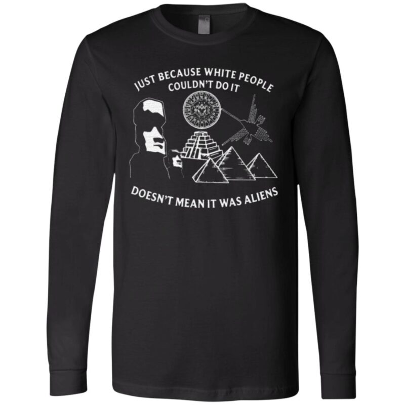Just Because White People Couldn't Do It Doesn't Mean It Was Aliens T Shirt