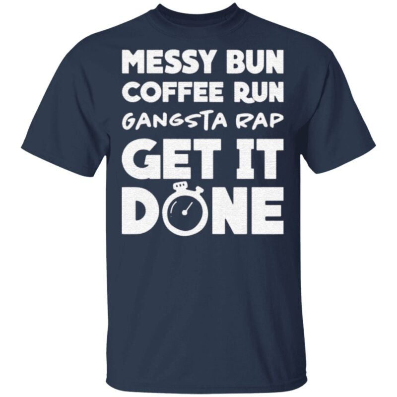 Messy Bun Coffee Run Gangsta Rap Get It Done Shirt
