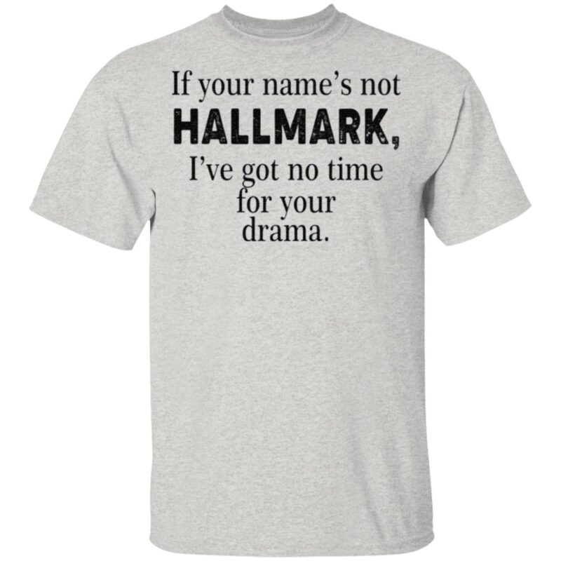 If Your Name's Not Hallmark I've Got No Time For Your Drama Shirt