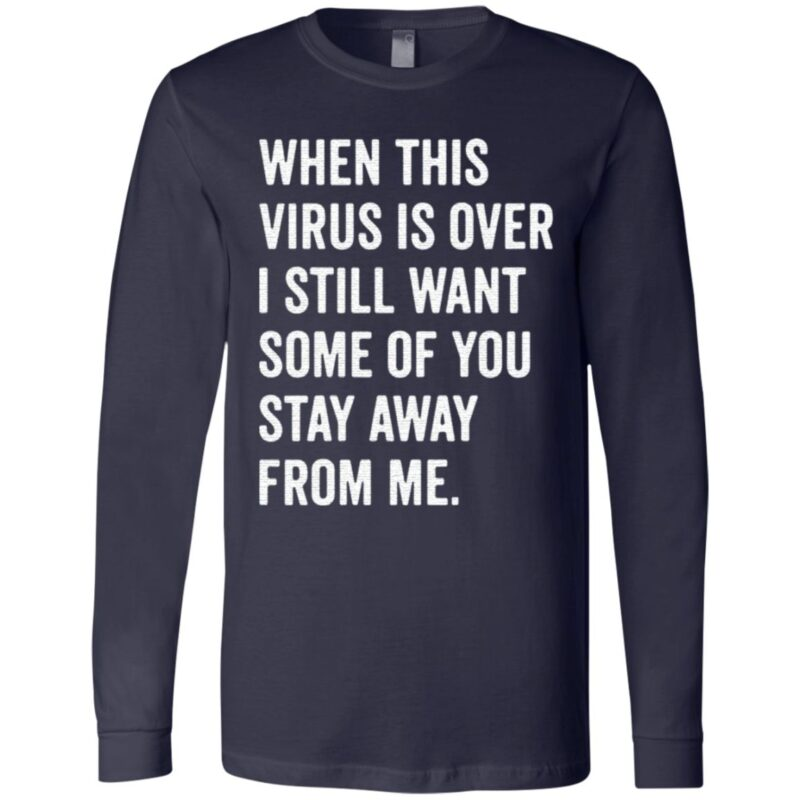 When this virus is over I still want some of you stay away from Me shirt