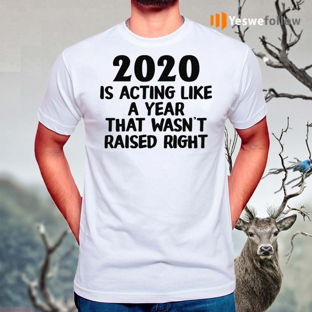 2020-Is-Acting-Like-A-Year-That-Wasn't-Raised-Right-Shirt