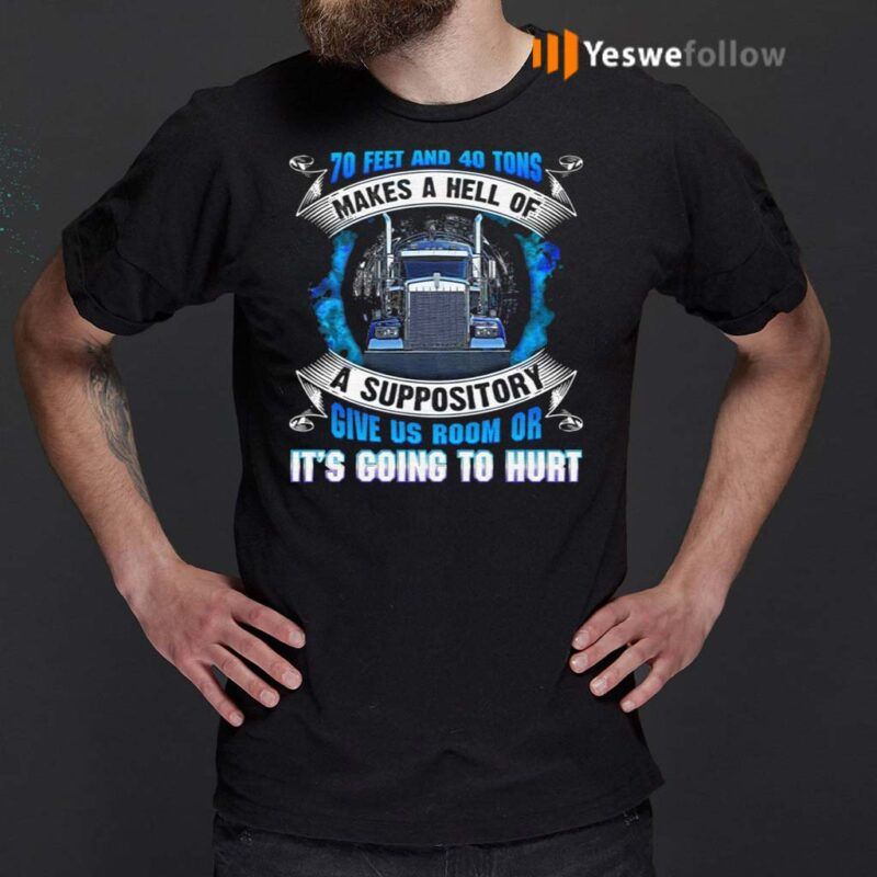 70-Feet-And-40-Tons-Makes-A-Hell-Of-A-Suppository-Give-Us-Room-Or-It's-Going-To-Hurt-Funny-Trucker-T-Shirts