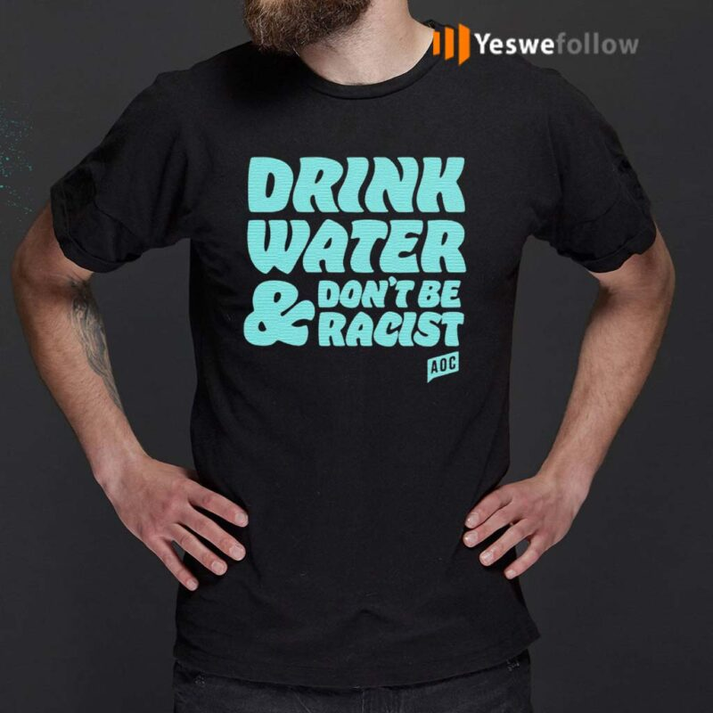 AOC-Drink-Water-And-Don't-Be-Racist-Shirt