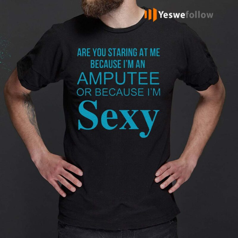 Are-You-Staring-At-Me-Because-I-Am-An-Amputee-Or-Because-I-Am-Sexy-Shirt