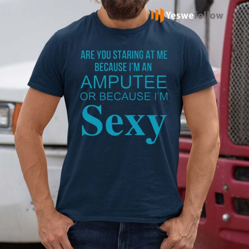 Are-You-Staring-At-Me-Because-I-Am-An-Amputee-Or-Because-I-Am-Sexy-Shirts