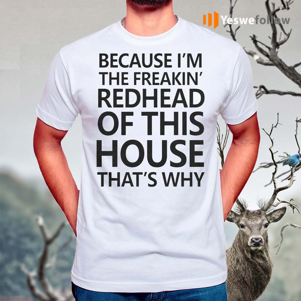 Because-I'm-The-Freakin's-Redhead-Of-This-House-That's-Why-Shirt