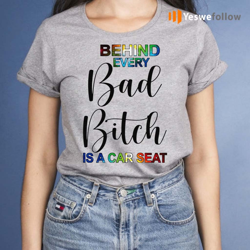 Behind-Every-Bad-Bitch-Is-A-Car-Seat-Shirts