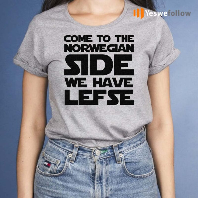 Come-To-The-Norwegian-Side-We-Have-Lefse-Shirt