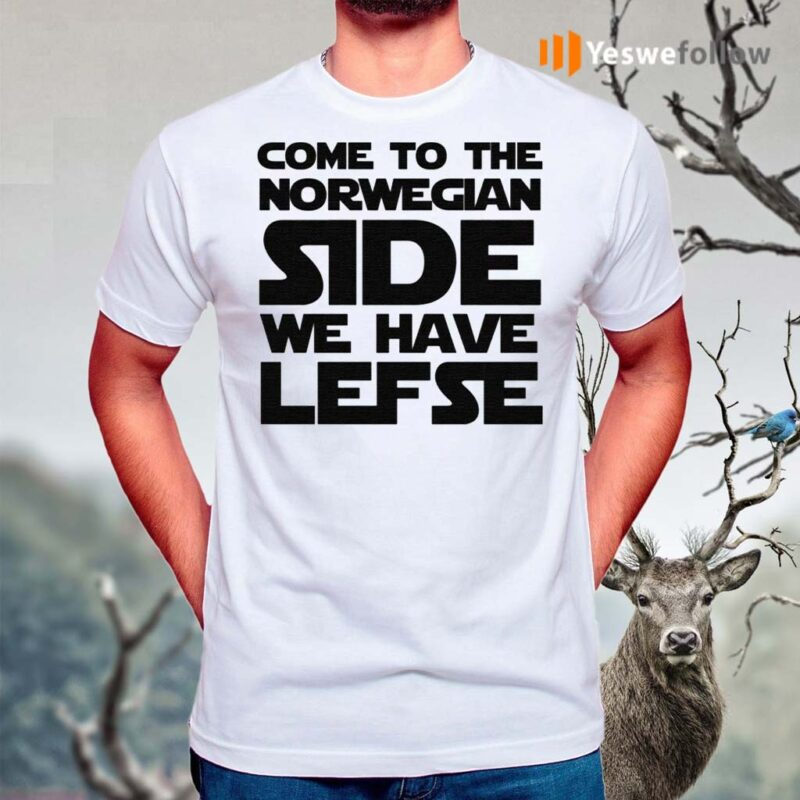 Come-To-The-Norwegian-Side-We-Have-Lefse-Shirts