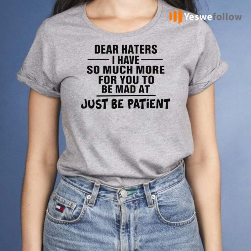 Dear-Haters-I-Have-So-Much-More-For-You-To-Be-Mad-At-Just-Be-Patient-Shirt