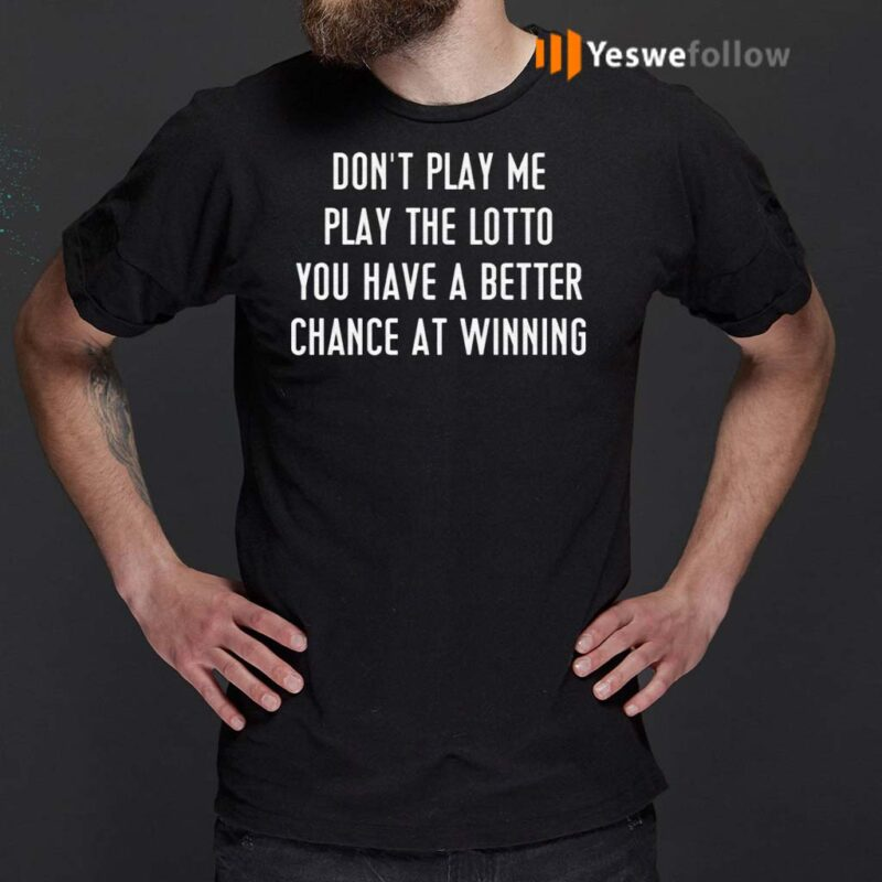 Don't-Play-Me-Play-The-Lotto-You-Have-A-Better-Chance-At-Winning-Shirt