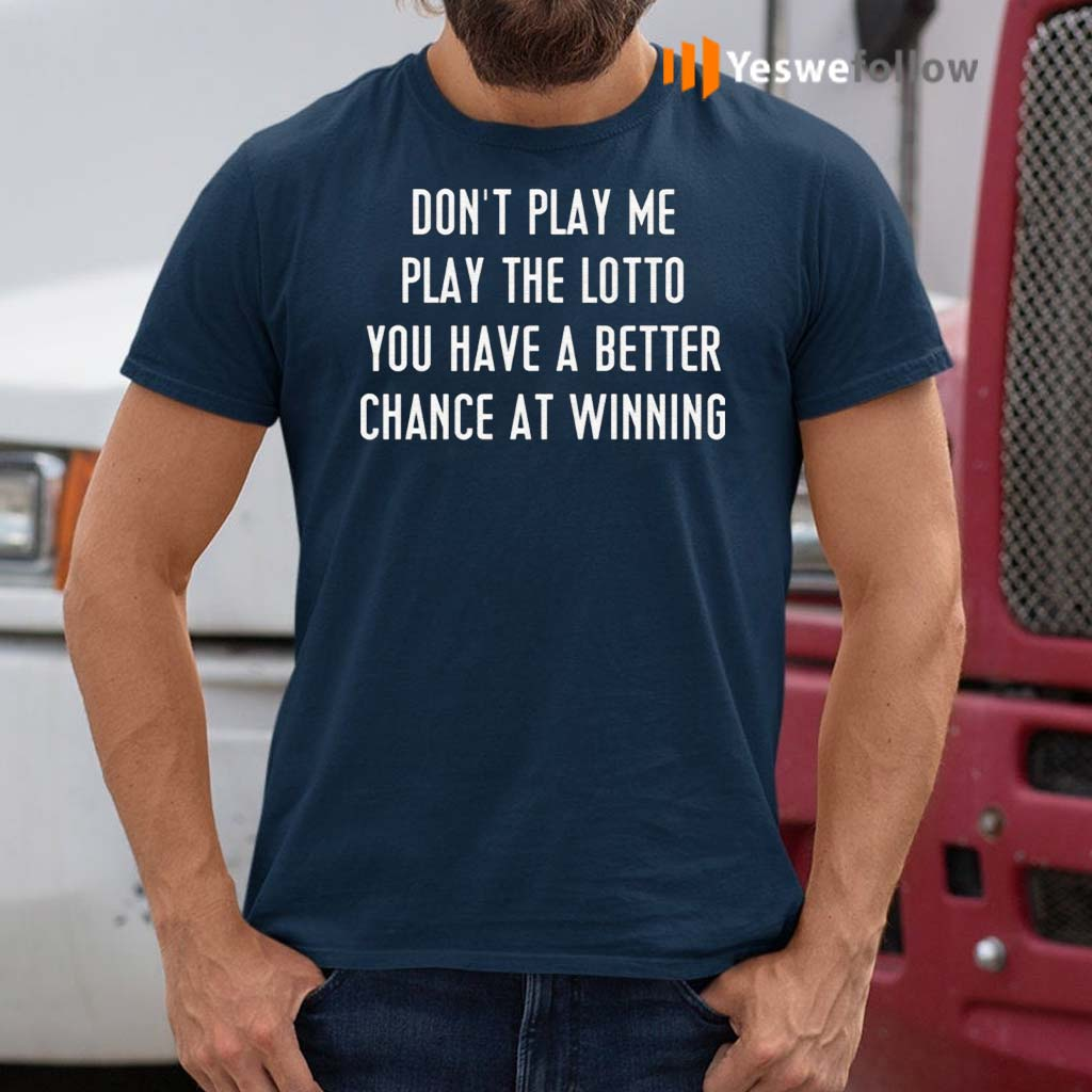 Don't-Play-Me-Play-The-Lotto-You-Have-A-Better-Chance-At-Winning-Shirts