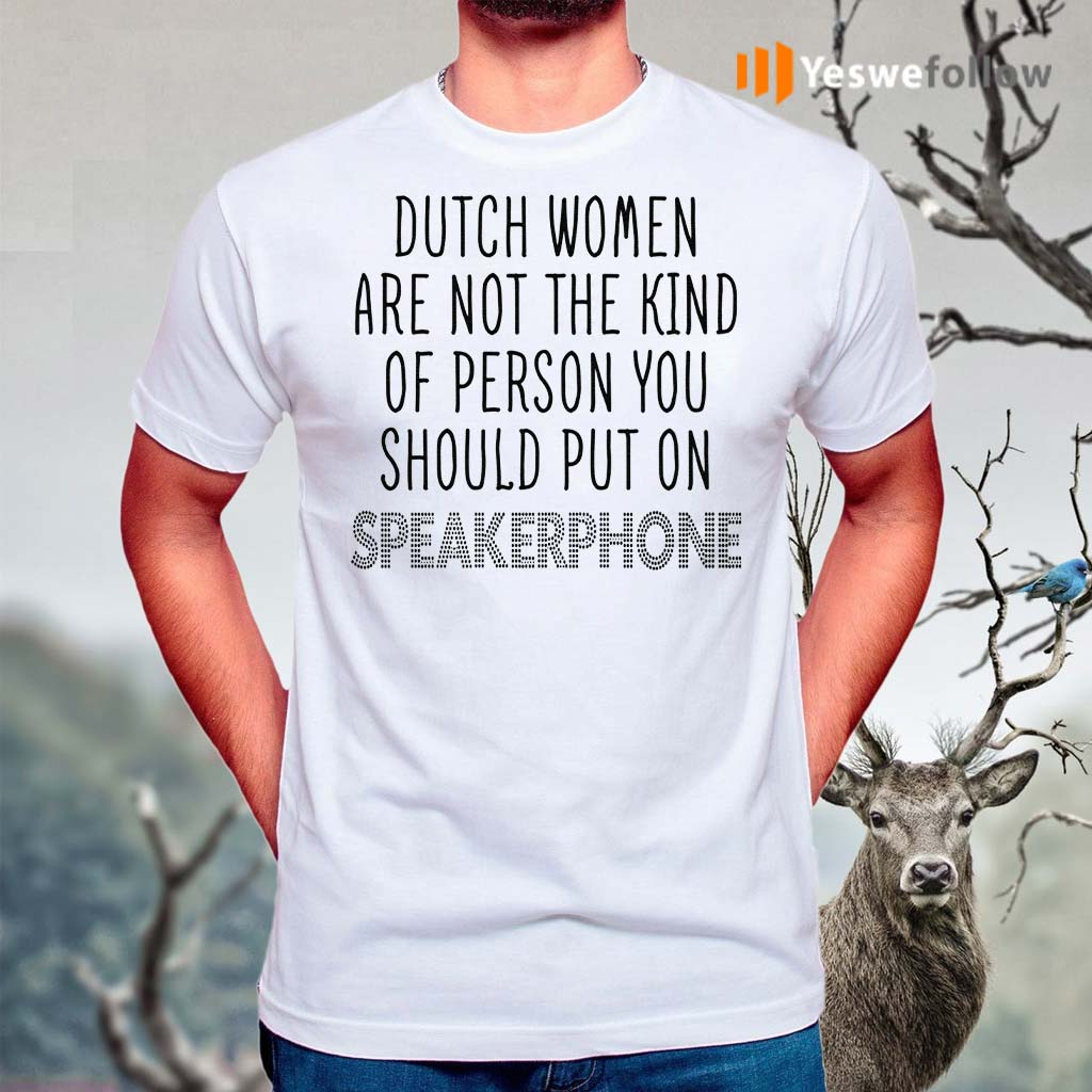 Dutch-Women-Are-Not-The-Kind-Of-Person-You-Should-Put-On-Speakerphone-TShirts