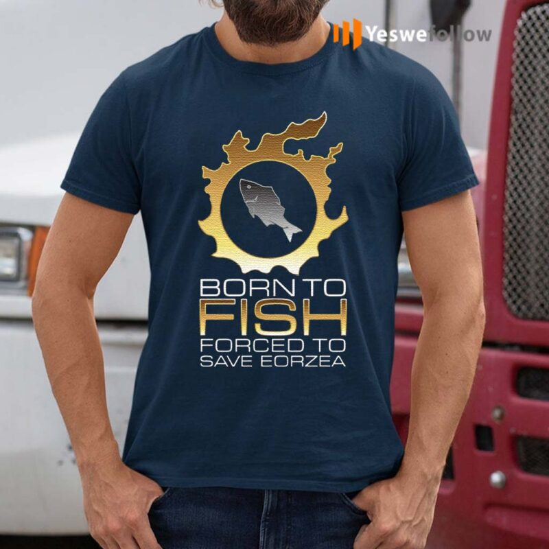 EDGY-FSH-Essential-–-Born-To-Fish-Forced-To-Save-Eorzea-Shirt
