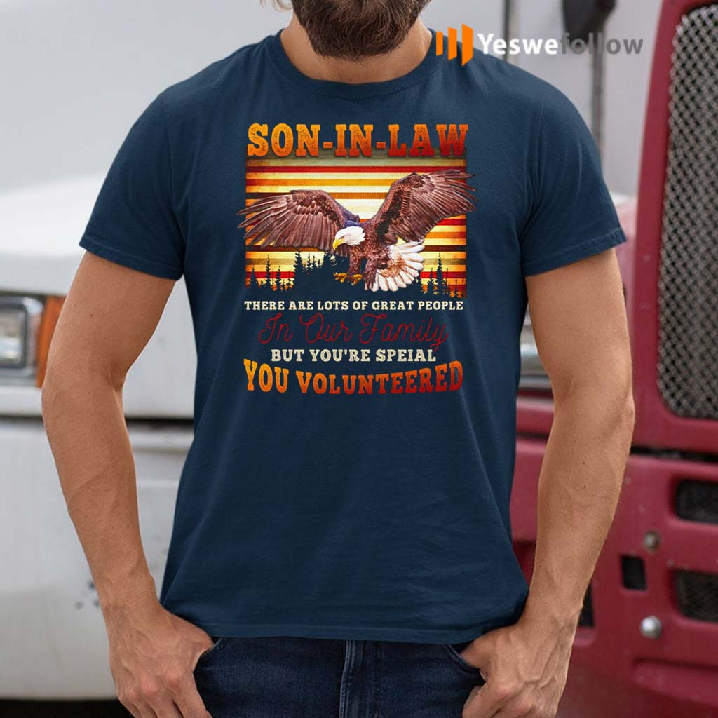 Eagle-Son-In-Law-There-Are-Lots-Of-Great-People-In-Our-Family-But-You're-Special-You-Volunteered-T-Shirt