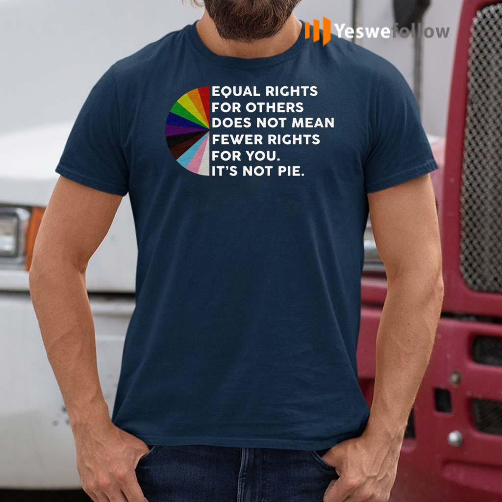 Equal-Rights-For-Others-Does-No-Mean-Fewer-Rights-For-You-It's-Not-Pie-Shirt