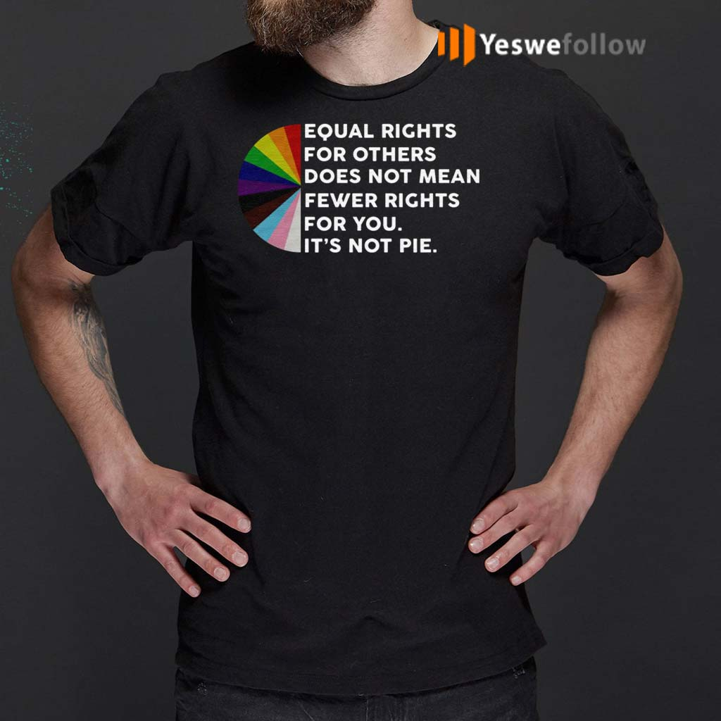 Equal-Rights-For-Others-Does-No-Mean-Fewer-Rights-For-You-It's-Not-Pie-Shirts