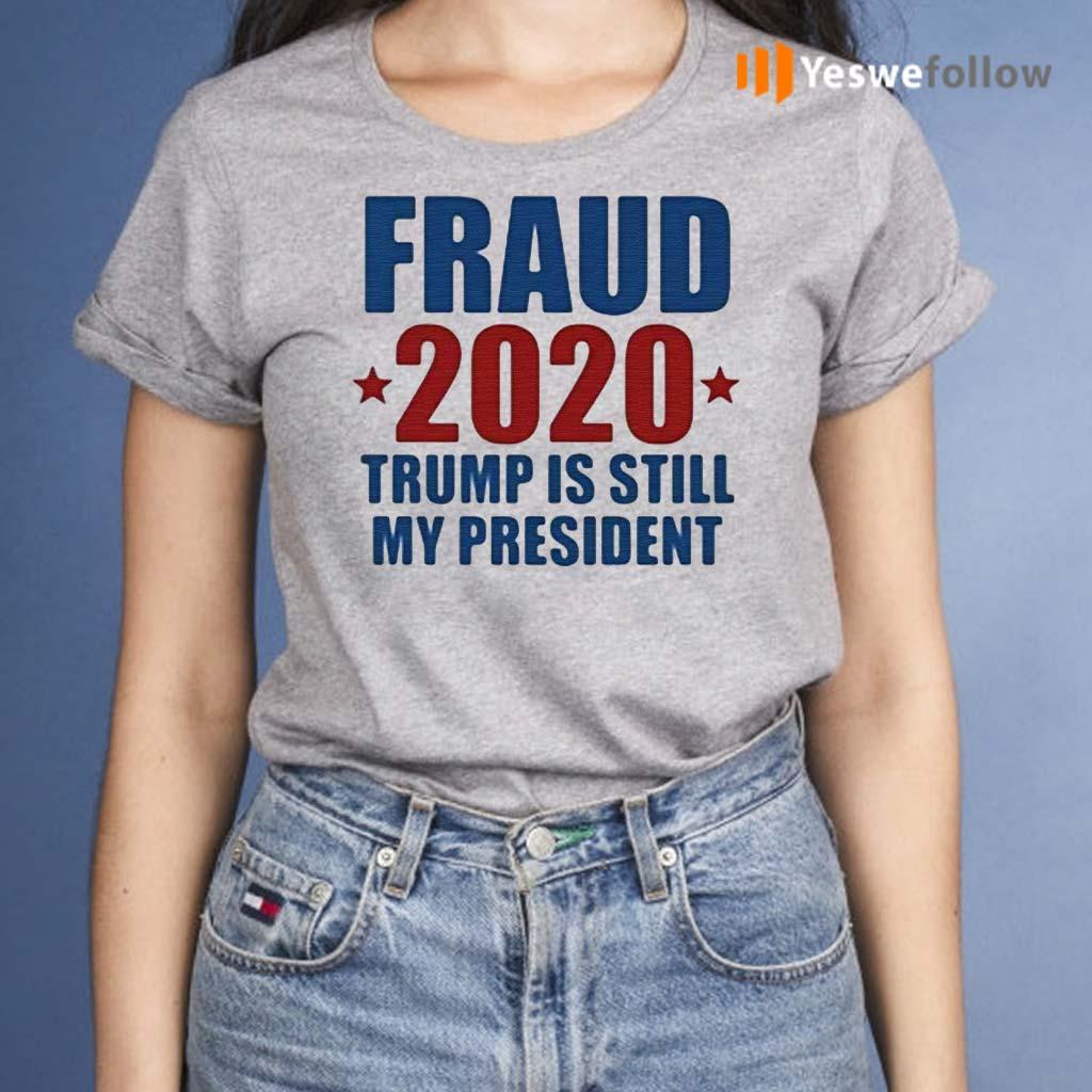 Fraud-2020-Trump-Is-Still-My-President-Shirts