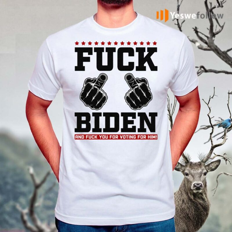 Fuck-Biden-and-Fuck-You-for-Voting-for-Him-T-Shirt