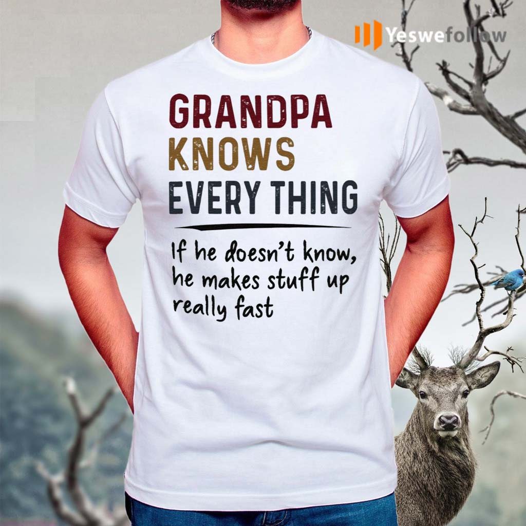 Grandpa-Knows-Everything-If-He-Doesn't-Know-He-Makes-Stuff-Up-Really-Fast-Shirts