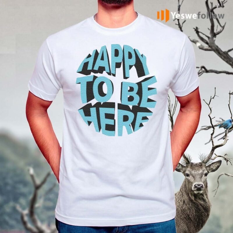 Happy-To-Be-Here-Shirt