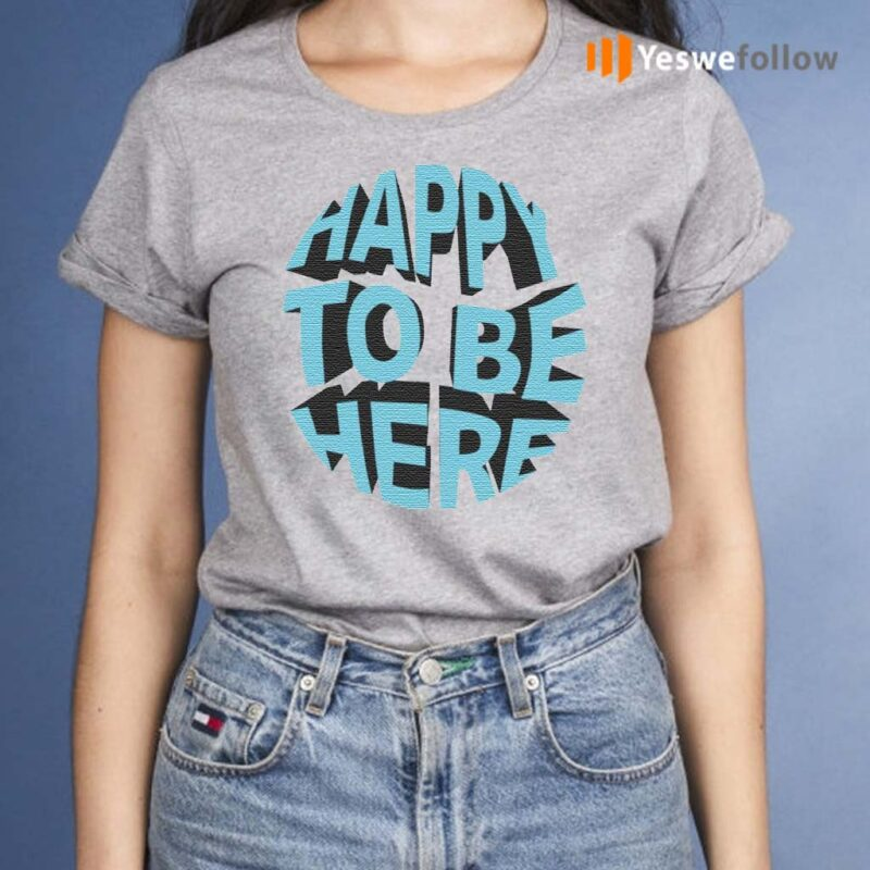 Happy-To-Be-Here-Shirts