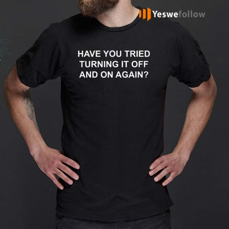 Have-You-Tried-Turning-It-Off-And-On-Again-Shirt