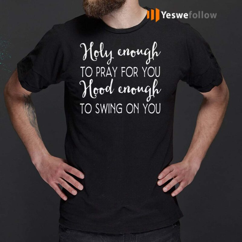 Holy-Enough-To-Pray-For-You-Hood-Enough-To-Swing-On-You-Shirts