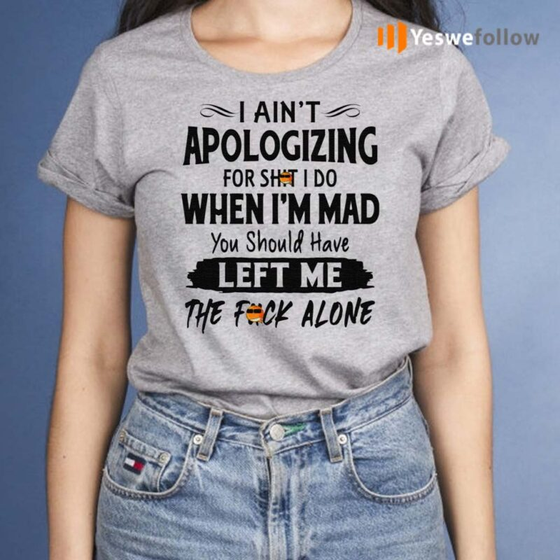 I-Ain't-Apologizing-For-Shit-I-Do-When-I'm-Mad-You-Should-Have-Left-Me-The-Fuck-Alone-Shirt