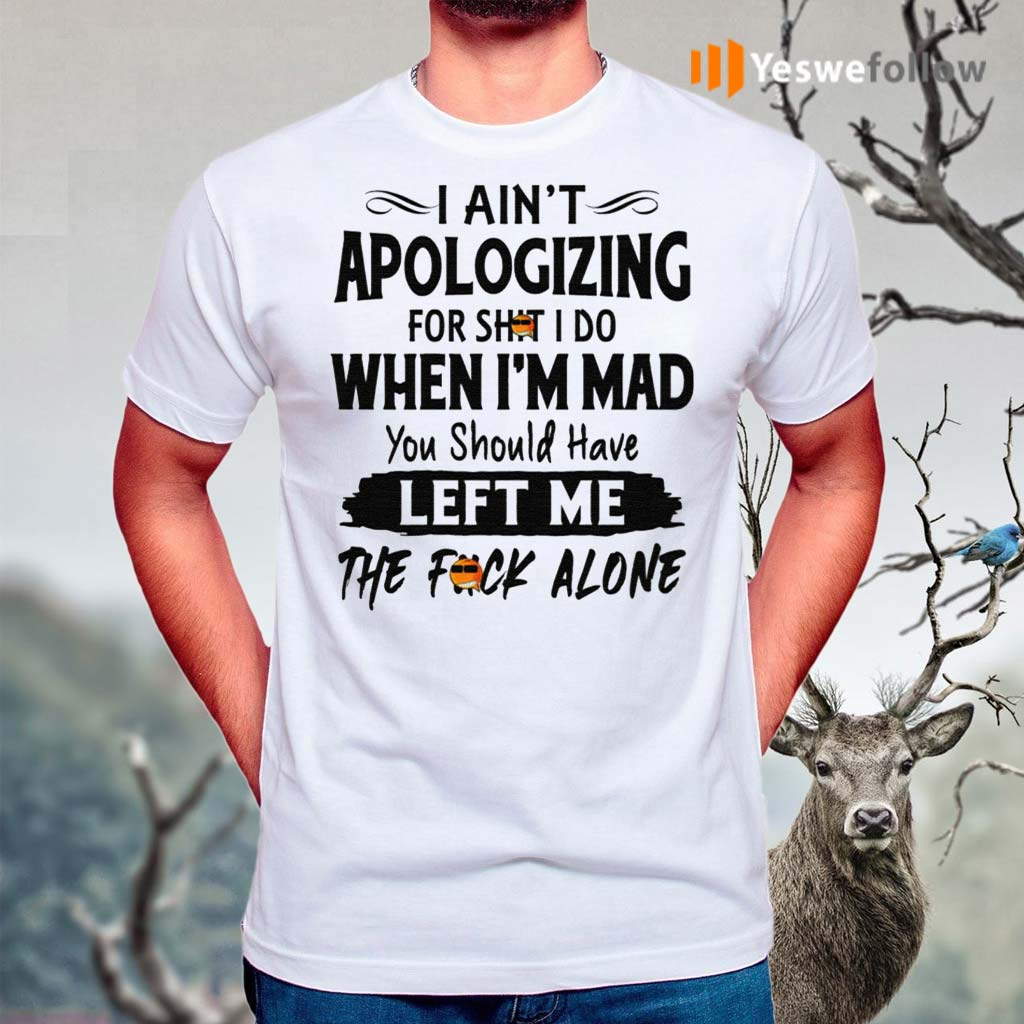 I-Ain't-Apologizing-For-Shit-I-Do-When-I'm-Mad-You-Should-Have-Left-Me-The-Fuck-Alone-Shirts