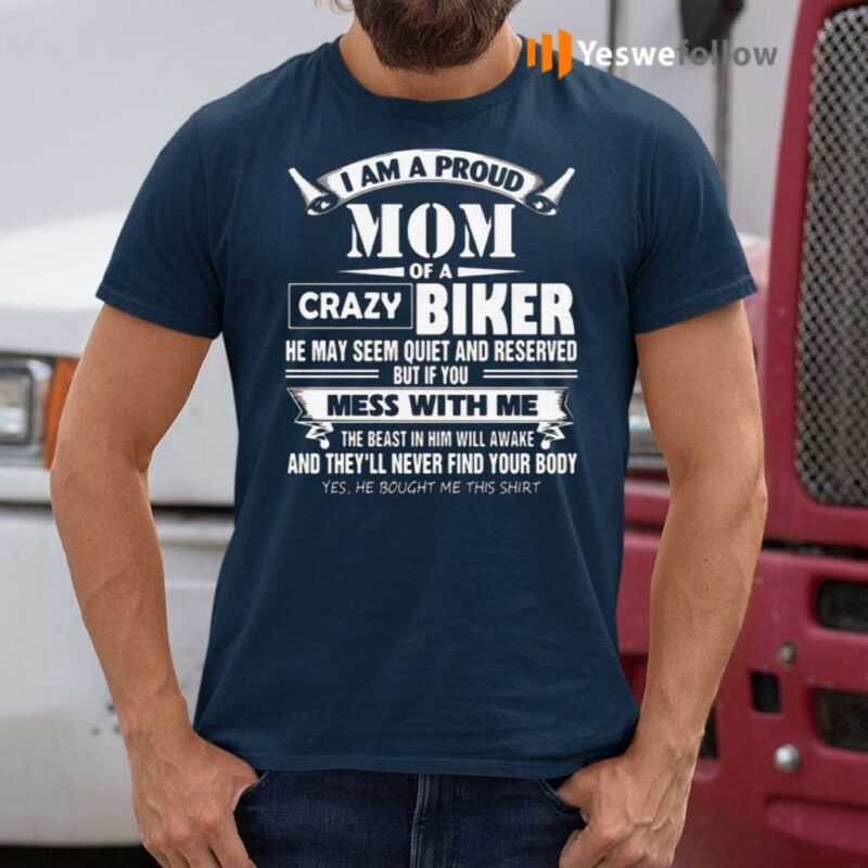 I-Am-A-Proud-Mom-Of-A-Crazy-Biker-He-May-Seem-Quiet-And-Reserved-But-If-You-Mess-With-Me-T-Shirt