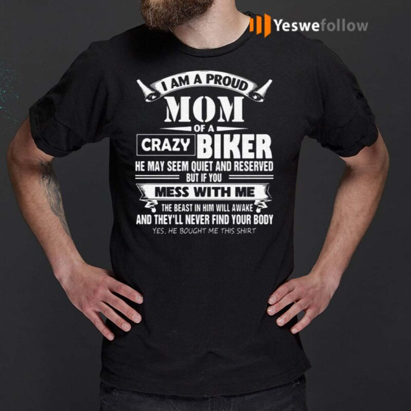 I-Am-A-Proud-Mom-Of-A-Crazy-Biker-He-May-Seem-Quiet-And-Reserved-But-If-You-Mess-With-Me-T-Shirts