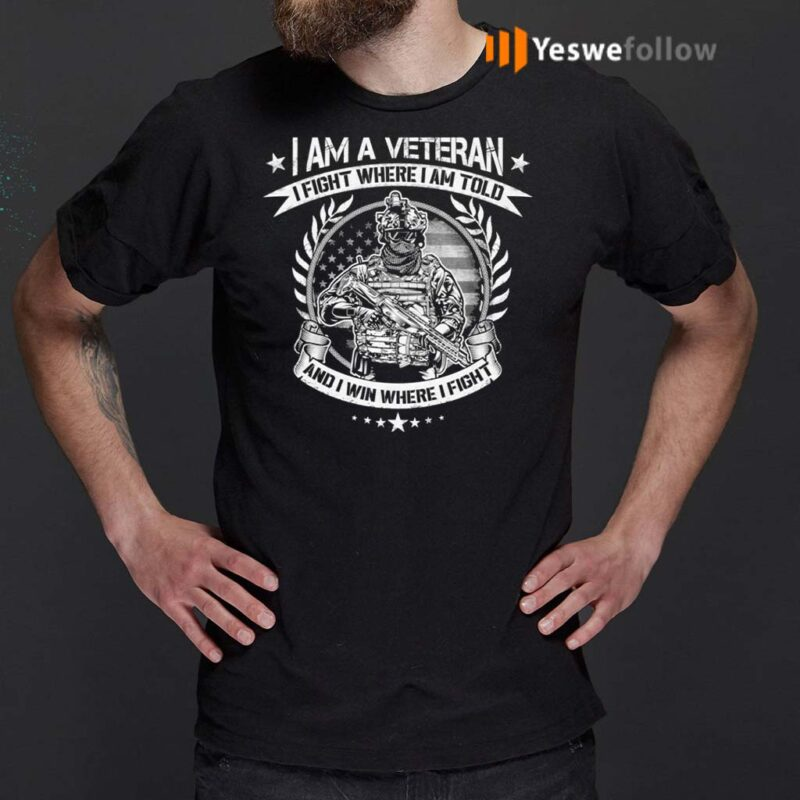 I-Am-A-Veteran-I-Fight-Where-I-Am-Told-And-I-Win-Where-I-Fight-T-Shirt