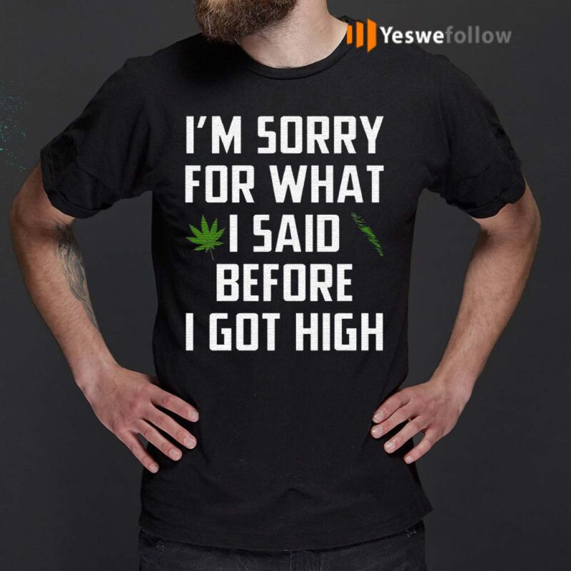 I-Am-Sorry-For-What-I-Said-Before-I-Got-High-Shirts