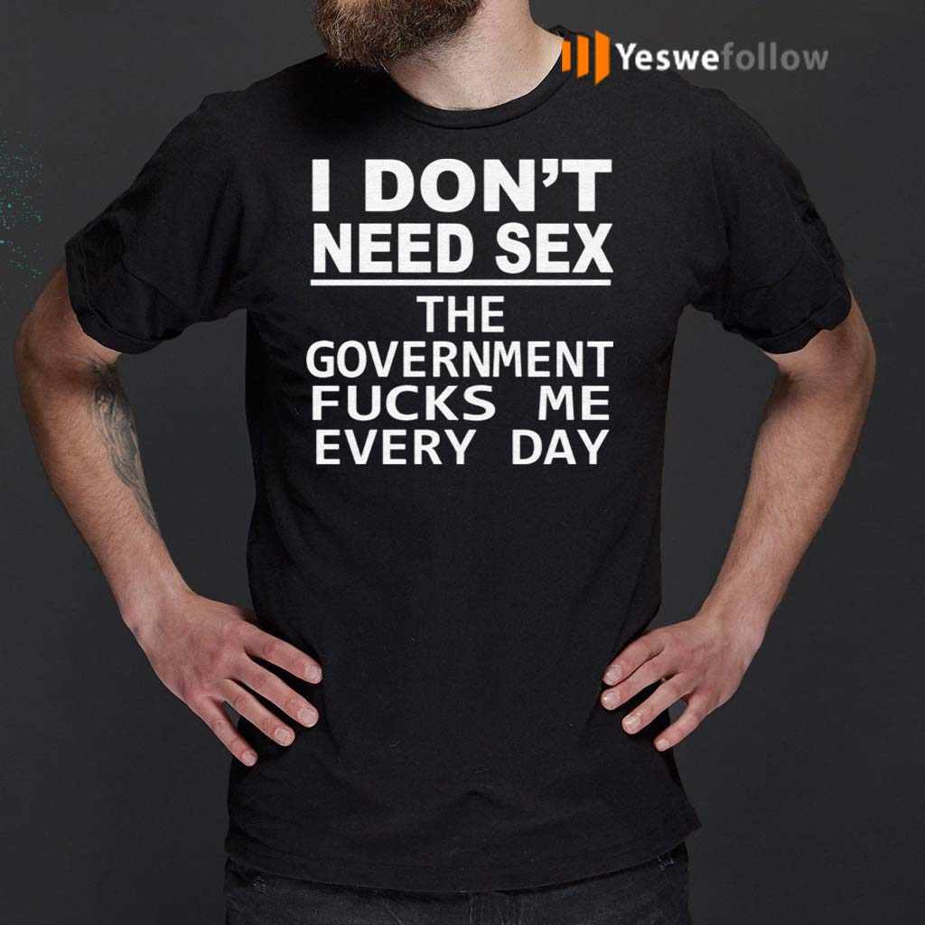 I-Don't-Need-Sex-The-Government-Fucks-Me-Every-Day-T-Shirts