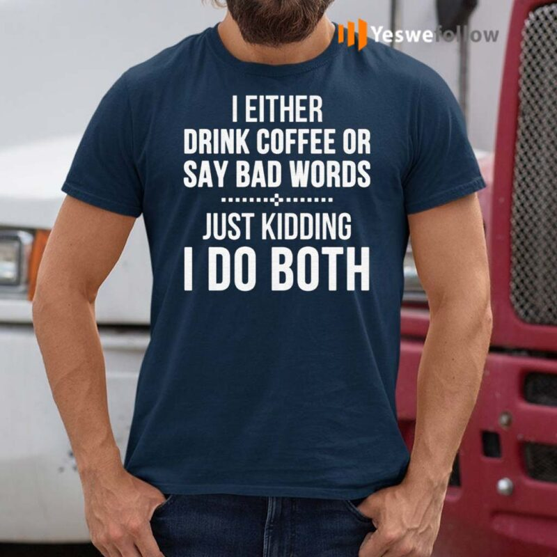 I-Either-Drink-Coffee-Or-Say-Bad-Words-Shirt